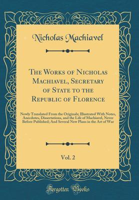 The Works of Nicholas Machiavel, Secretary of State to the Republic of Florence, Vol. 2: Newly Translated from the Originals; Illustrated with Notes, Anecdotes, Dissertations, and the Life of Machiavel, Never Before Published; And Several New Plans in the