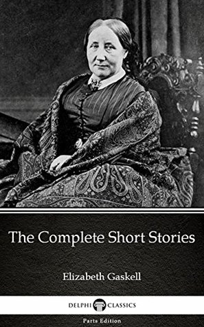 The Complete Short Stories by Elizabeth Gaskell - Delphi Classics (Illustrated) (Delphi Parts Edition (Elizabeth Gaskell))