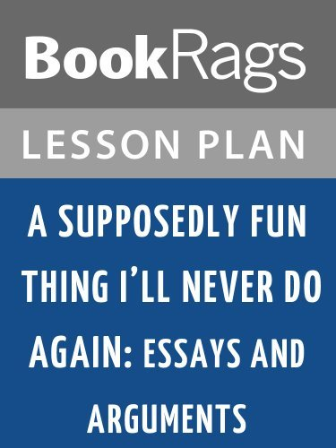 Lesson Plans A Supposedly Fun Thing I'll Never Do Again: Essays and Arguments