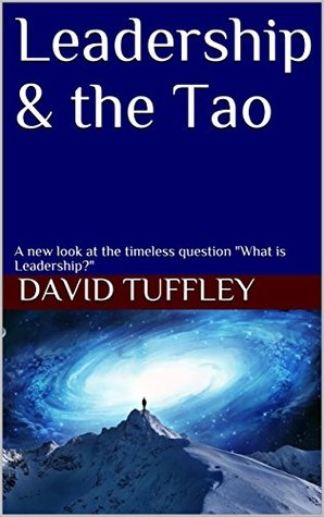 """Leadership & the Tao: A new look at the timeless question """"What is Leadership?"""""""