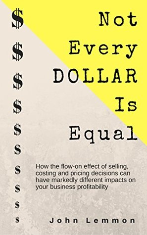 Not Every Dollar Is Equal: How the Flow-On effect of selling, costing and pricing decisions impact your business profitability