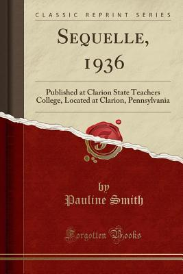 sequelle-1936-published-at-clarion-state-teachers-college-located-at-clarion-pennsylvania-classic-reprint
