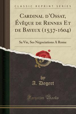 Cardinal d'Ossat, �v�que de Rennes Et de Bayeux (1537-1604): Sa Vie, Ses N�gociations a Rome (Classic Reprint)