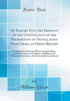 An Inquiry Into the Impolicy of the Continuance of the Prohibition of Distillation from Grain, in Great-Britain: In Which Its Injurious Effects on Agriculture, and Its Tendency to Produce a Deficiency of National Subsistence, Are Particularly Considered