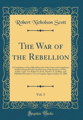 The War of the Rebellion, Vol. 3: A Compilation of the Official Records of the Union and Confederate Armies; Prepared Under the Direction of the Secretary of War, by Bvt. Lieut. Col. Robert N. Scott, Third U. S. Artillery, and Published Pursuant to Act of