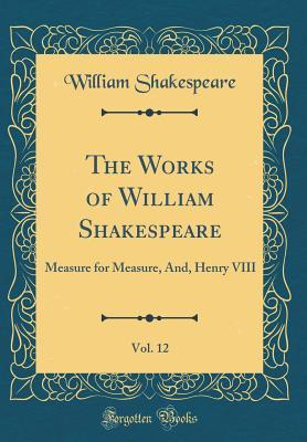 Measure for Measure, And, Henry VIII (The Works of William Shakespeare, Vol. 12)