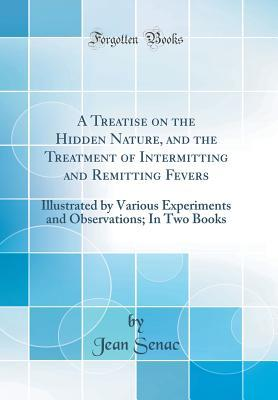 A Treatise on the Hidden Nature, and the Treatment of Intermitting and Remitting Fevers: Illustrated by Various Experiments and Observations; In Two Books