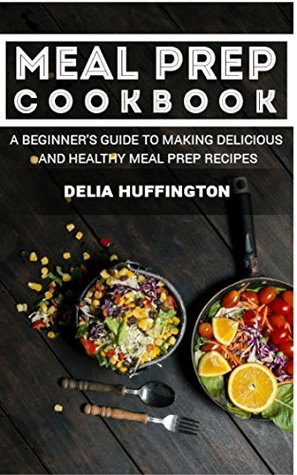 Meal prep cookbook a beginners guide to making delicious and 38225027 forumfinder Image collections