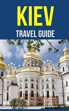 Kiev, Ukraine: A Travel Guide for Your Perfect Kiev Adventure! New Edition: Written by Local Ukrainian Travel Expert