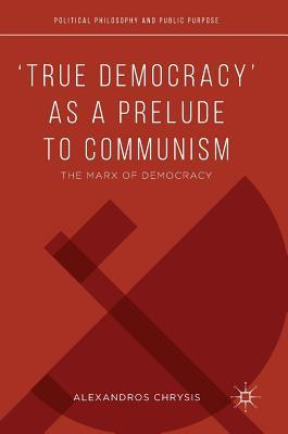 'True Democracy' as a Prelude to Marxian Communism: The Marx of Democracy