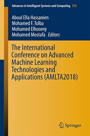 The International Conference on Advanced Machine Learning Technologies and Applications (AMLTA2018) (Advances in Intelligent Systems and Computing)