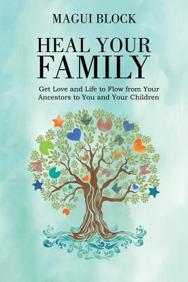 Heal Your Family: Get Love and Life to Flow from Your Ancestors to You and Your Children