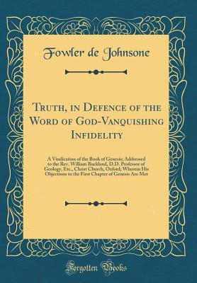 Truth, in Defence of the Word of God-Vanquishing Infidelity: A Vindication of the Book of Genesis; Addressed to the Rev. William Buckland, D.D. Professor of Geology, Etc., Christ Church, Oxford; Wherein His Objections to the First Chapter of Genesis Are M