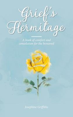Grief's Hermitage: A Book of Comfort and Consolation for the Bereaved