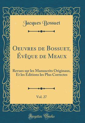 Oeuvres de Bossuet, �v�que de Meaux, Vol. 27: Revues Sur Les Manuscrits Originaux, Et Les �ditions Les Plus Correctes