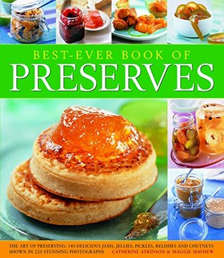 Best Ever Book of Preserves: The Art of Preserving: 150 Delicious Jams, Jellies, Pickles, Relishes and Chutneys Shown in 250 Stunning Photographs