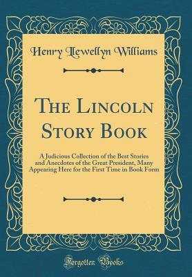 the-lincoln-story-book-a-judicious-collection-of-the-best-stories-and-anecdotes-of-the-great-president-many-appearing-here-for-the-first-time-in-book-form-classic-reprint