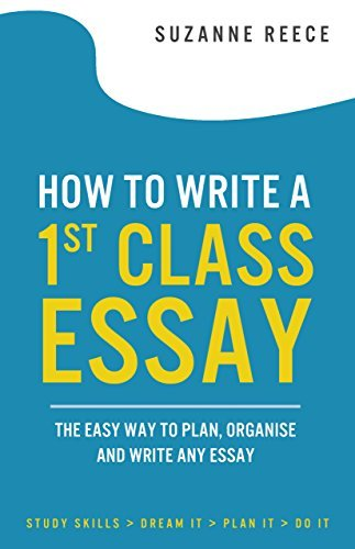 How to Write a 1st Class Essay: The Easy Way to Plan, Organise and Write Any Essay