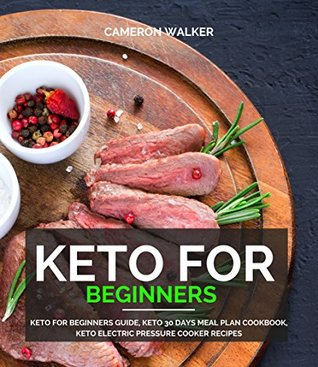 Keto for Beginners: Keto for Beginners Guide, Keto 30 days Meal Plan Cookbook, Keto Electric Pressure Cooker Recipes