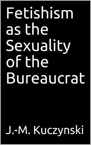 Fetishism as the Sexuality of the Bureaucrat