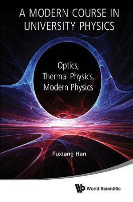 A Modern Course in University Physics: Optics, Thermal Physics, Modern Physics