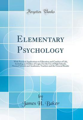 Elementary Psychology: With Practical Applications to Education and Conduct of Life, Including an Outline of Logic; For the Use of High Schools, Normal Schools and Academies, Teachers and the General Reader