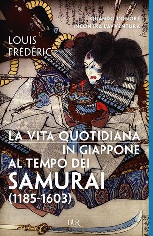 La vita quotidiana in Giappone al tempo dei samurai (1185-1603)