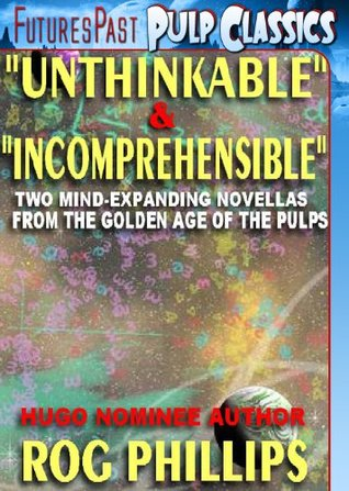 Unthinkable & Incomprehensible: Mind-Expanding Novellas from the Golden Age of the Pulps [The Rog Phillis Collection]