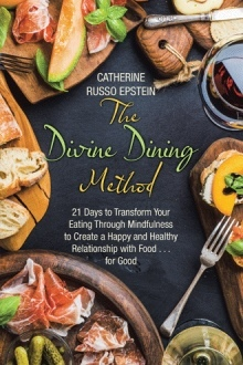 The Divine Dining Method: 21 Days to Transform Your Eating Through Mindfulness to Create a Happy and Healthy Relationship with Food . . . for Good
