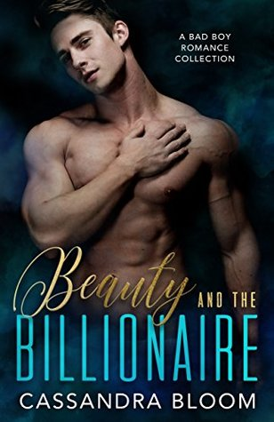 Beauty and the Billionaire A Bad Boy Romance Collection by Cassandra Bloom