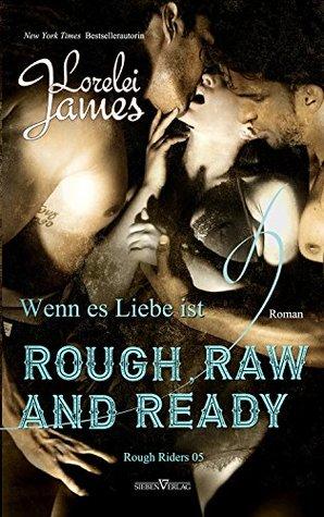 Rough, Raw and Ready - Wenn es Liebe ist by Lorelei James