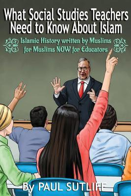 What Social Studies Teachers Need to Know about Islam, Volume 1: Islamic History Written by Muslims for Muslims Now for Educators