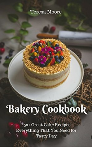 Bakery Cookbook: 150+ Great Cake Recipes Everything That You Need for Tasty Day (Healthy Food Book 61)
