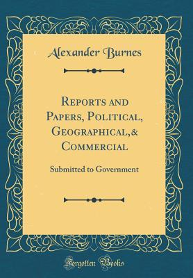 Reports and Papers, Political, Geographical,& Commercial: Submitted to Government