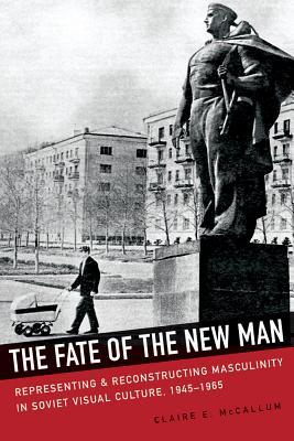 The Fate of the New Man: Representing and Reconstructing Masculinity in Soviet Visual Culture, 1945–1965