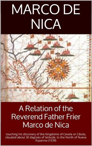 A Relation of the Reverend Father Frier Marco de Nica: touching his discovery of the Kingdome of Cevola or Cibola, situated about 30 degrees of latitude, to the North of Nueva Espanna (1539)