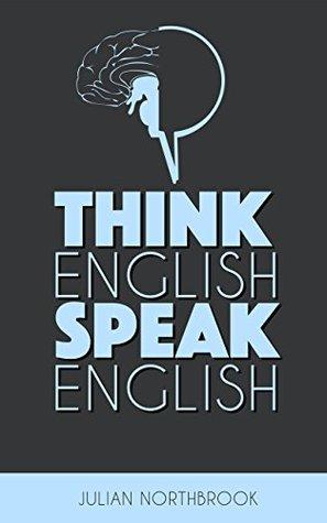Think English, Speak English: How to Stop Performing Mental Gymnastics Every Time You Speak English
