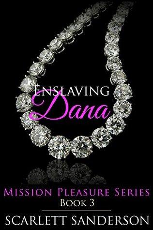 Enslaving Dana: Mission Pleasure Book 3 by Scarlett Sanderson