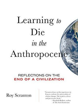 Image result for Learning to Die in the Anthropocene: Reflections on the End of a Civilization - Roy Scranton