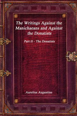 The Writings Against the Manichaeans and Against the Donatists: Part II - The Donatists