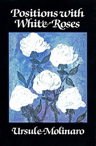 Positions With White Roses A Novel By Ursule Molinaro