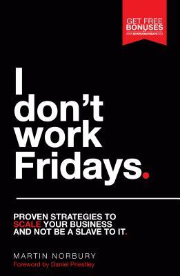 I Don't Work Fridays : Proven Strategies to Scale Your Business and Not Be a Slave to It