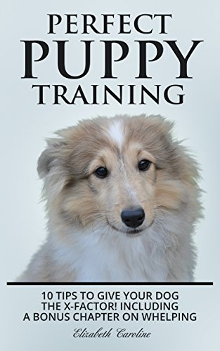Perfect Puppy Training : 10 tips to give your dog the X-factor! Including a Bonus chapter on Whelping.