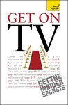 Get On TV: Practical guidance on applications, auditions and your fifteen minutes of fame (Teach Yourself)