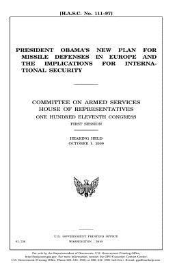 President Obama's New Plan for Missile Defenses in Europe and the Implications for International Security: Committee on Armed Services, House of Representatives, One Hundred Eleventh Congress, First Session, Hearing Held October 1, 2009.