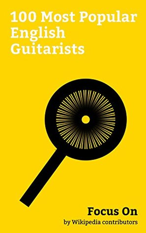Focus On: 100 Most Popular English Guitarists: David Bowie, Barry Gibb, Maurice Gibb, James Blunt, Andrew Ridgeley, Jeff Lynne, Matt Bellamy, Passenger (singer), Paul Weller, Mike Oldfield, etc.