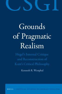Grounds of Pragmatic Realism: Hegel's Internal Critique and Reconstruction of Kant's Critical Philosophy