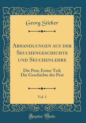 Abhandlungen Aus Der Seuchengeschichte Und Seuchenlehre, Vol. 1: Die Pest; Erster Teil; Die Geschichte Der Pest