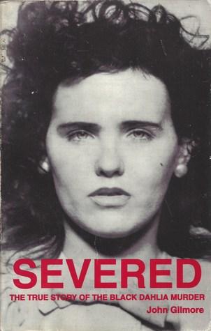 Descargar Severed: the true story of the black dahlia murder epub gratis online John Gilmore