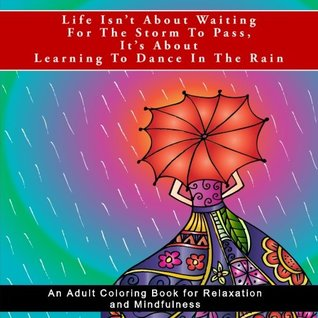 Life Isn't About Waiting For The Storm To Pass, It's About Learning To Dance In The Rain: An Adult Coloring Book for Relaxation and Mindfulness
